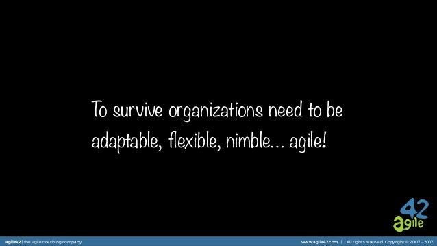 agile42 | the agile coaching company www.agile42.com | All rights reserved. Copyright © 2007 - 2017. To survive organizati...