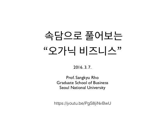 2016. 3. 7. Prof. Sangkyu Rho Graduate School of Business Seoul National University https://youtu.be/PgS8jiNvBwU