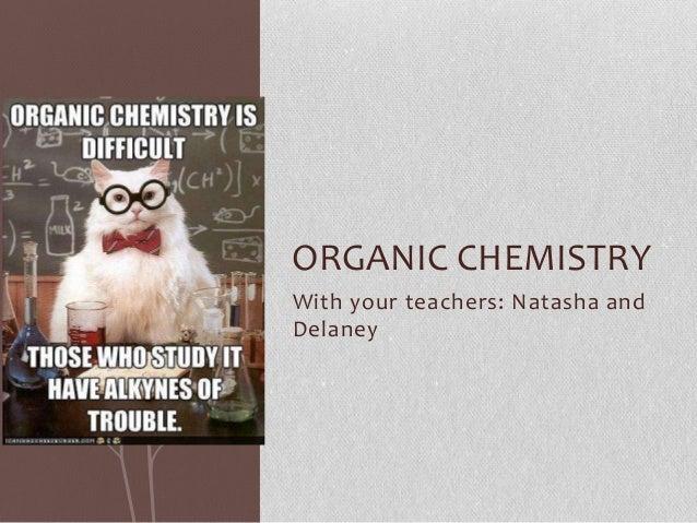 With your teachers: Natasha andDelaneyORGANIC CHEMISTRY