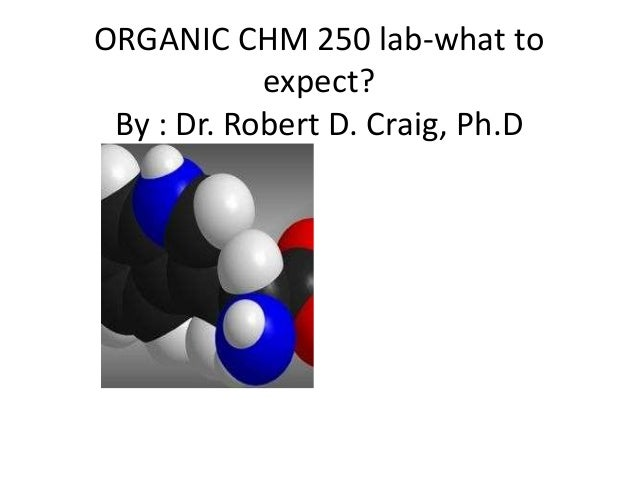 ORGANIC CHM 250 lab-what to            expect? By : Dr. Robert D. Craig, Ph.D