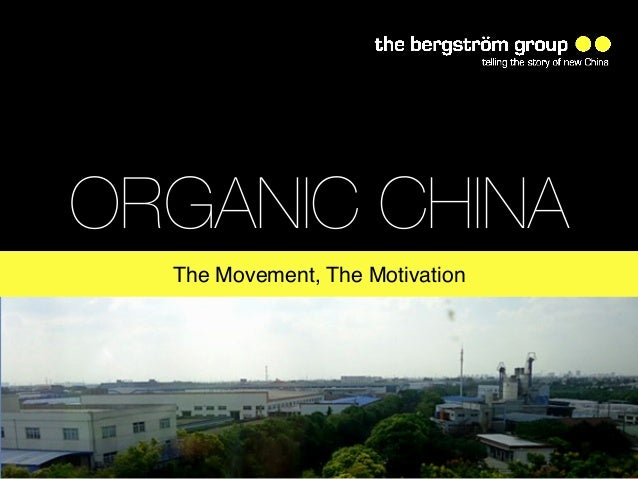 ORGANIC CHINA  The Movement, The Motivation!        www.thebergstromgroup.com!