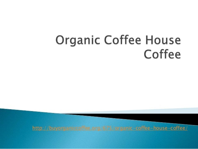 http://buyorganiccoffee.org/675/organic-coffee-house-coffee/
