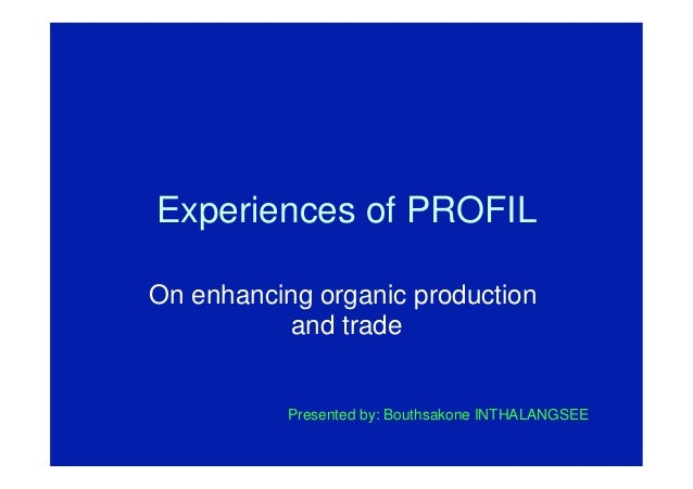 Experiences of PROFIL On enhancing organic production and trade Presented by: Bouthsakone INTHALANGSEE