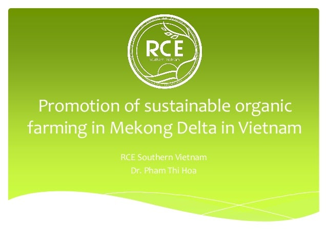 Promotion of sustainable organic farming in Mekong Delta in Vietnam RCE Southern Vietnam Dr. Pham Thi Hoa