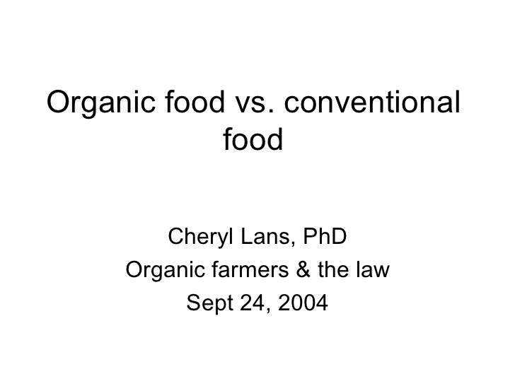 Organic food vs. conventional food Cheryl Lans, PhD Organic farmers & the law Sept 24, 2004