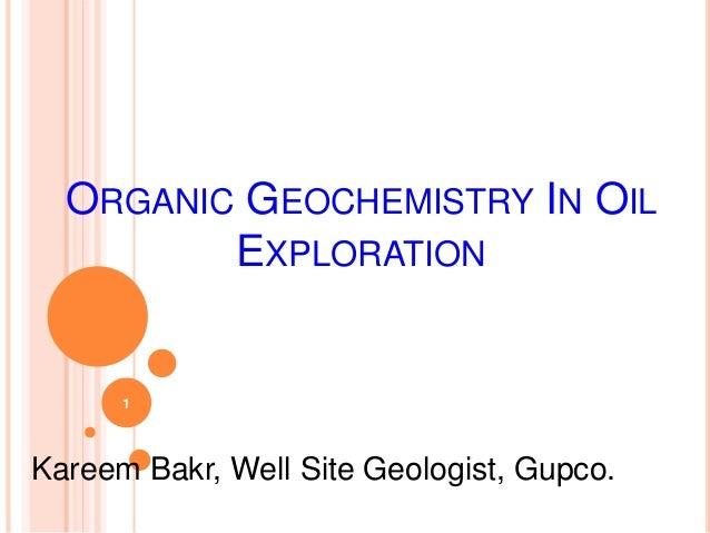 ORGANIC GEOCHEMISTRY IN OIL EXPLORATION Kareem Bakr, Well Site Geologist, Gupco. 1