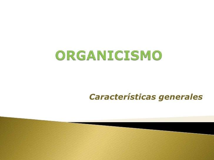ORGANICISMO<br />Características generales<br />