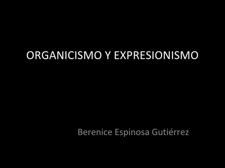 ORGANICISMO Y EXPRESIONISMO Berenice Espinosa Gutiérrez