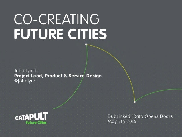 CO-CREATING FUTURE CITIES John Lynch Project Lead, Product & Service Design @johnlync DubLinked: Data Opens Doors May 7th ...