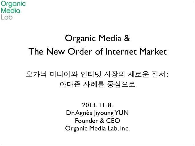 Organic Media &  The New Order of Internet Market   !  오가닉 미디어와 인터넷 시장의 새로운 질서:  아마존 사례를 중심으로 2013. 11. 8.  Dr....