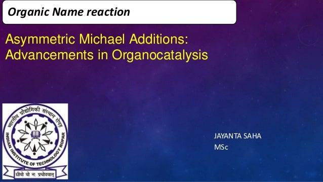 Organic Name reaction JAYANTA SAHA MSc Asymmetric Michael Additions: Advancements in Organocatalysis