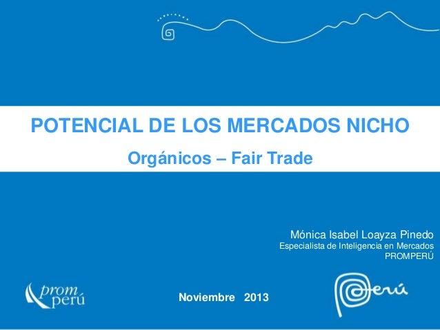 POTENCIAL DE LOS MERCADOS NICHO Orgánicos – Fair Trade  Mónica Isabel Loayza Pinedo Especialista de Inteligencia en Mercad...
