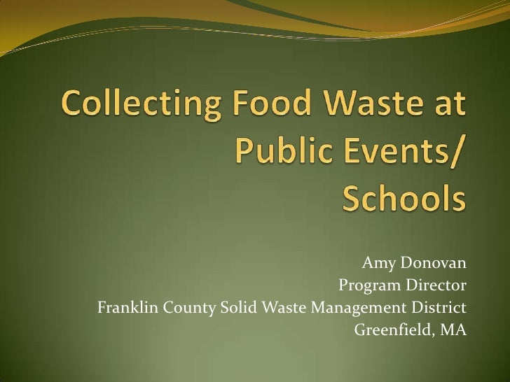 Collecting Food Waste at Public Events/ Schools<br />Amy Donovan<br />Program Director<br />Franklin County Solid Waste Ma...
