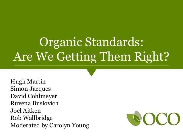 Organic Standards: Are We Getting Them Right? Hugh Martin Simon Jacques David Cohlmeyer Ruvena Buslovich Joel Aitken Rob W...
