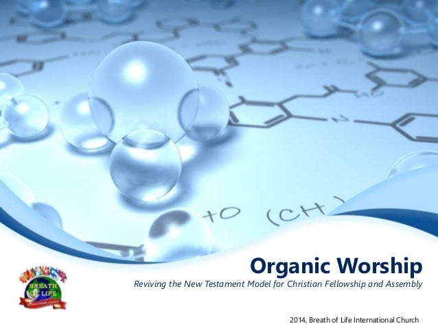 Organic Worship Reviving the New Testament Model for Christian Fellowship and Assembly 2014, Breath of Life International ...