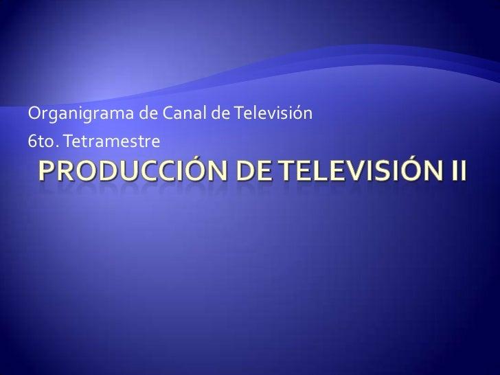 Producción de Televisión II<br />Organigrama de Canal de Televisión<br />6to. Tetramestre<br />