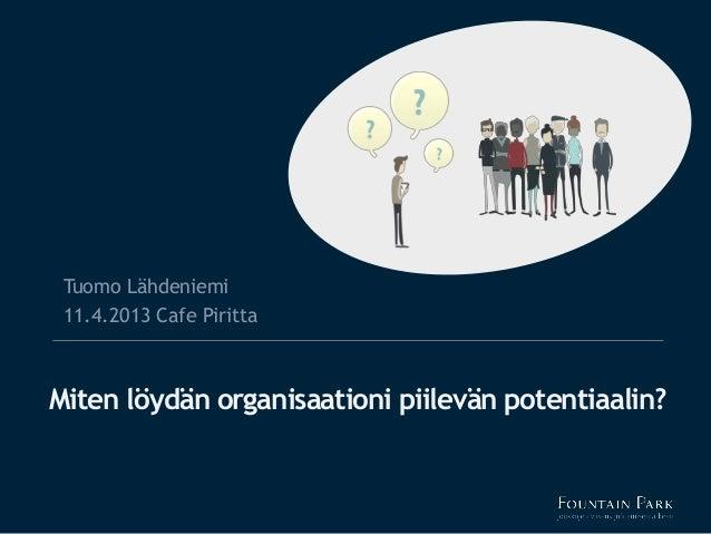 Tuomo Lähdeniemi 11.4.2013 Cafe PirittaMiten löydän organisaationi piilevän potentiaalin?