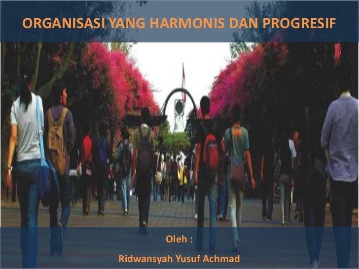 ORGANISASIYANG HARMONIS DAN PROGRESIF<br />Oleh : <br />Ridwansyah Yusuf Achmad<br />