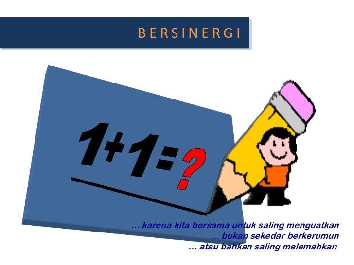 BERSINERGI<br />1<br />+<br />1<br />?<br />=<br />… karenakitabersamauntuksalingmenguatkan<br />… bukansekedarberkerumun<...
