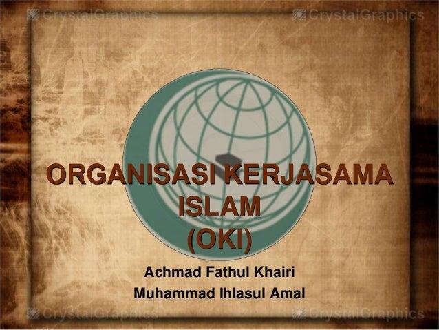 ORGANISASI KERJASAMA  ISLAM  (OKI)  Achmad Fathul Khairi  Muhammad Ihlasul Amal