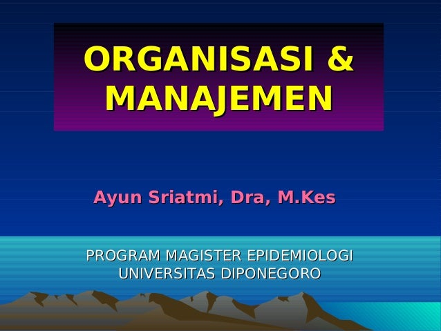ORGANISASI &     MANAJEMEN    Ayun Sriatmi, Dra, M.Kes    PROGRAM MAGISTER EPIDEMIOLOGI       UNIVERSITAS DIPONEGORO     ...