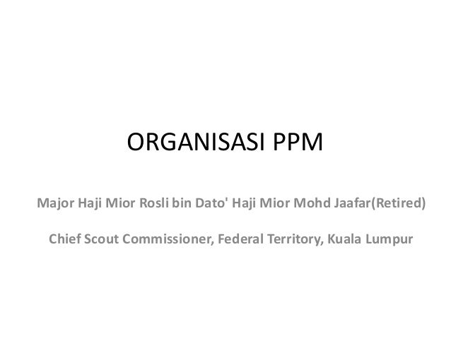 ORGANISASI PPM Major Haji Mior Rosli bin Dato' Haji Mior Mohd Jaafar(Retired) Chief Scout Commissioner, Federal Territory,...