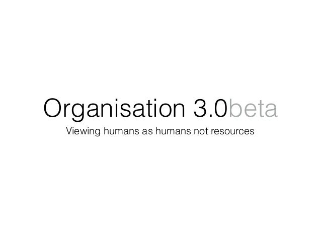 Organisation 3.0beta Viewing humans as humans not resources