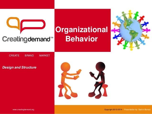 Organizational Behavior CREATE BRAND MARKET www.creatingdemand.org Copyright 2013-2014 Presentation by: Sachin Bansal Desi...