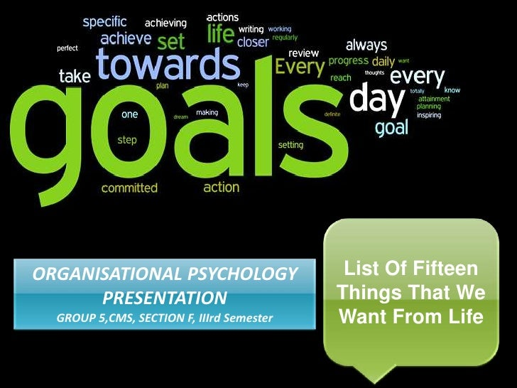 List Of Fifteen Things That We Want From Life<br />ORGANISATIONAL PSYCHOLOGY PRESENTATION<br />GROUP 5,CMS, SECTION F, III...