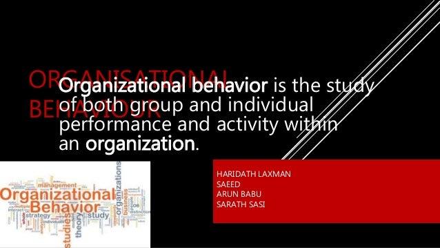 ORGANISATIONAL BEHAVIOUR HARIDATH LAXMAN SAEED ARUN BABU SARATH SASI Organizational behavior is the study of both group an...