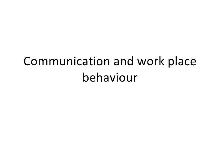 Communication and work place behaviour