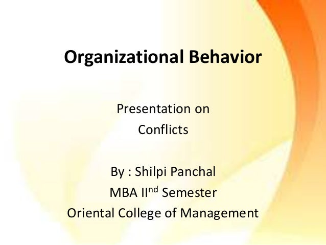 Organizational Behavior  Presentation on  Conflicts  By : Shilpi Panchal  MBA IInd Semester  Oriental College of Managemen...