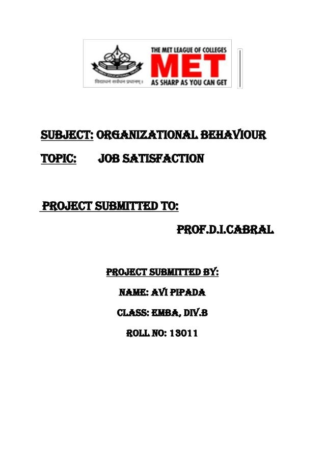 Subject: Organizational Behaviour Topic:  Job Satisfaction  Project submitted to: Prof.D.I.Cabral  Project submitted by: N...