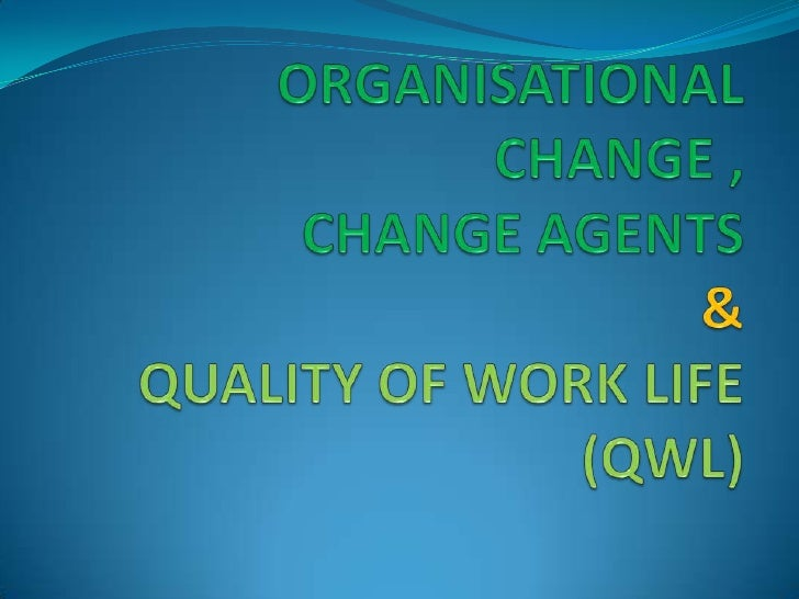 Organisational Change, change agents and QWL