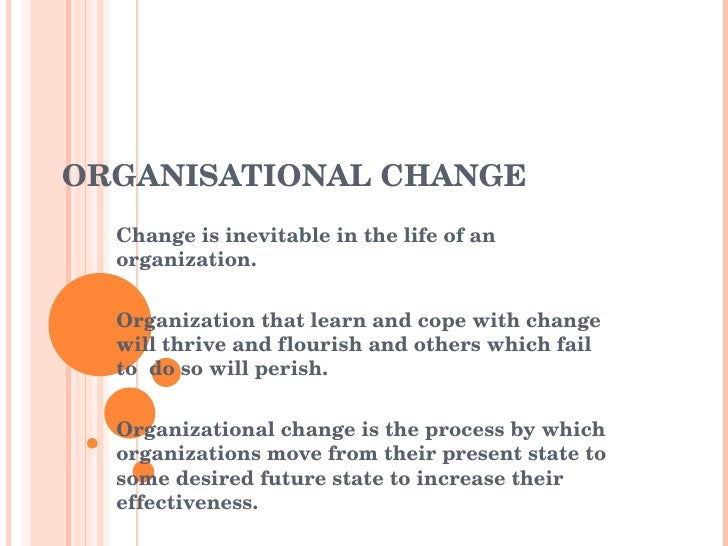 ORGANISATIONAL CHANGE Change is inevitable in the life of an organization. Organization that learn and cope with change wi...