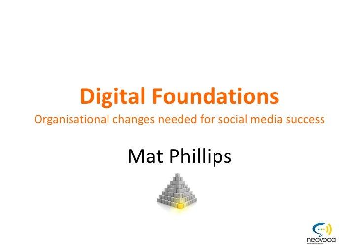 Digital Foundations Organisational changes needed for social media success Mat Phillips Orital Ltd - 11 Standingford House...