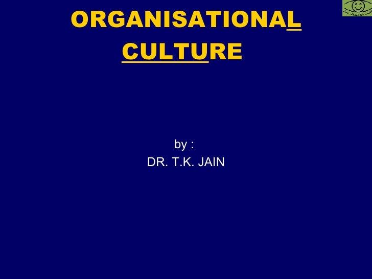 ORGANISATIONA L CULTU RE  <ul><li>by :  </li></ul><ul><li>DR. T.K. JAIN </li></ul>