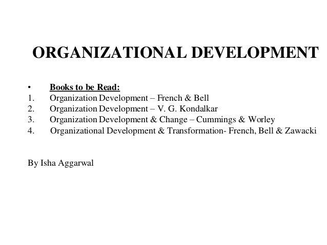 ORGANIZATIONAL DEVELOPMENT • Books to be Read: 1. Organization Development – French & Bell 2. Organization Development – V...