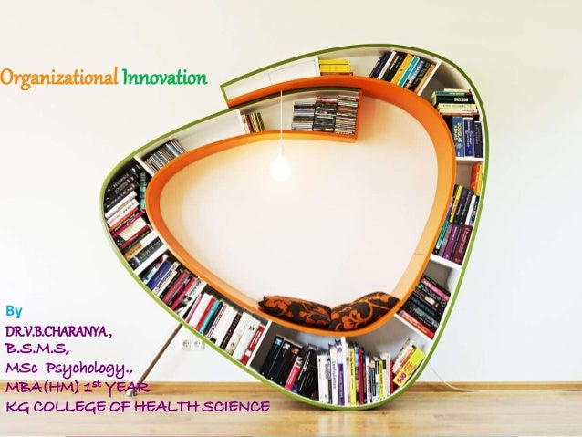 Organizational Innovation By DR.V.B.CHARANYA, B.S.M.S, MSc Psychology., MBA(HM) 1st YEAR KG COLLEGE OF HEALTH SCIENCE