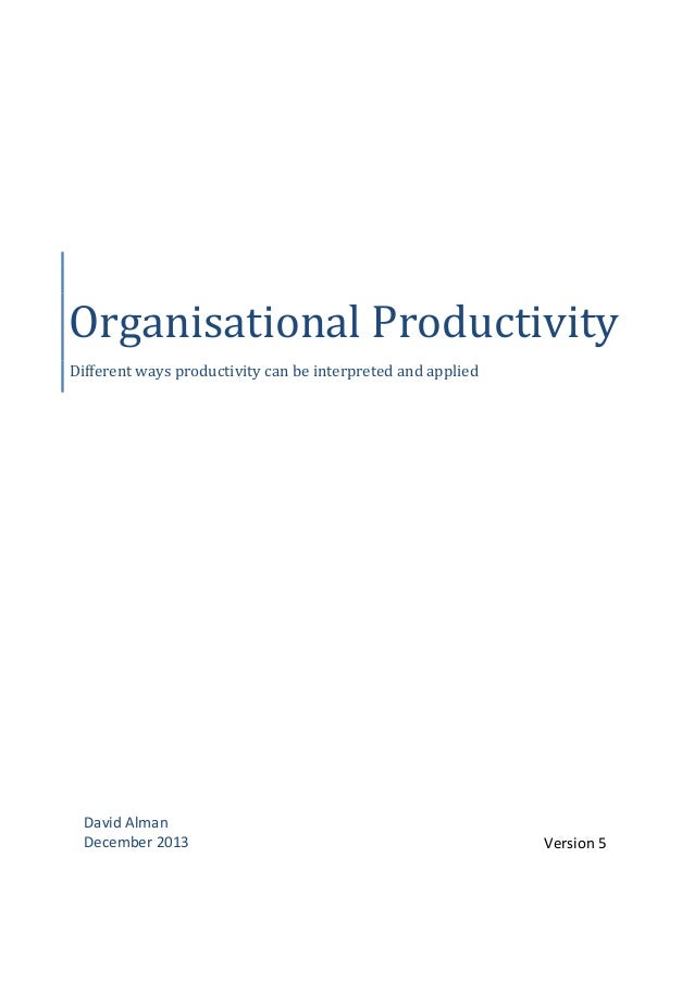 Organisational Productivity Different ways productivity can be interpreted and applied  David Alman December 2013  Version...
