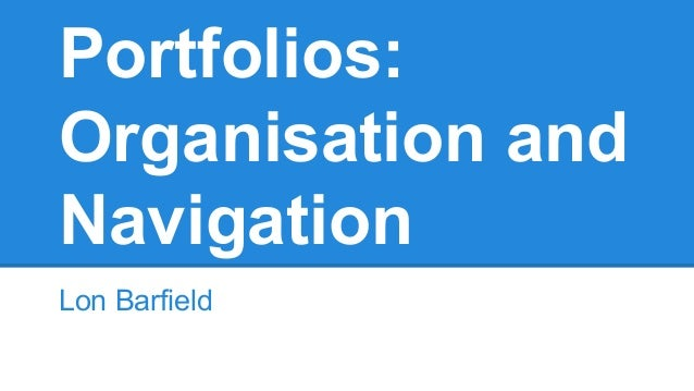 Portfolios: Organisation and Navigation Lon Barfield