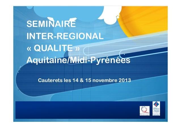 SEMINAIRE INTER-REGIONAL « QUALITE » Aquitaine/Midi-Pyrénées Cauterets les 14 & 15 novembre 2013