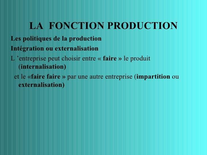 LA FONCTION PRODUCTIONLes politiques de la productionIntégration ou externalisationL 'entreprise peut choisir entre « fair...