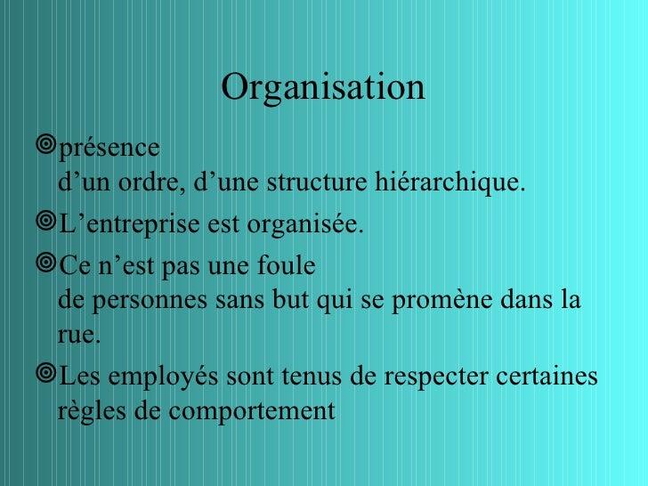 Organisationprésence d'un ordre, d'une structure hiérarchique.L'entreprise est organisée.Ce n'est pas une foule de pers...