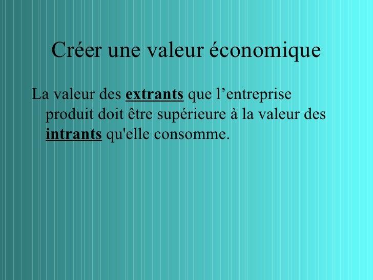 Créer une valeur économiqueLa valeur des extrants que l'entreprise  produit doit être supérieure à la valeur des  intrants...