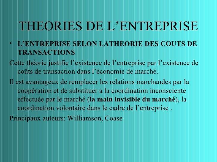 THEORIES DE L'ENTREPRISE• L'ENTREPRISE SELON LATHEORIE DES COUTS DE    TRANSACTIONSCette théorie justifie l'existence de l...
