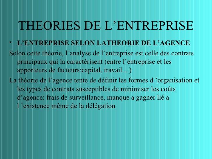 THEORIES DE L'ENTREPRISE• L'ENTREPRISE SELON LATHEORIE DE L'AGENCESelon cette théorie, l'analyse de l'entreprise est celle...