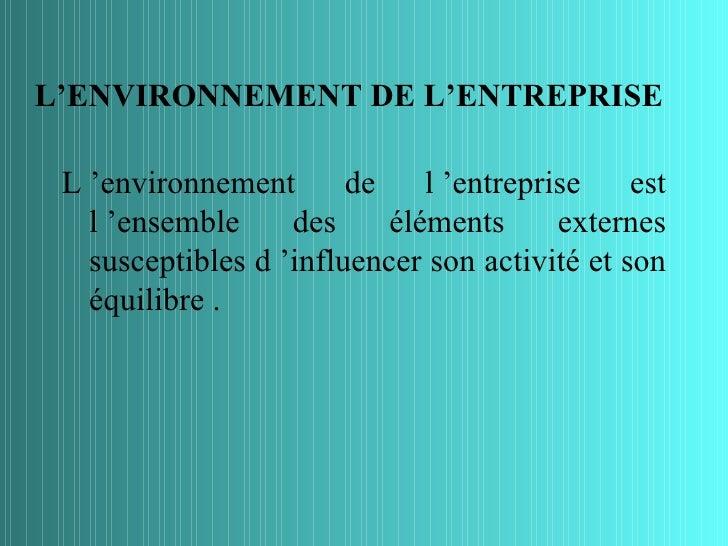 L'ENVIRONNEMENT DE L'ENTREPRISE L 'environnement       de    l 'entreprise    est   l 'ensemble     des     éléments      ...