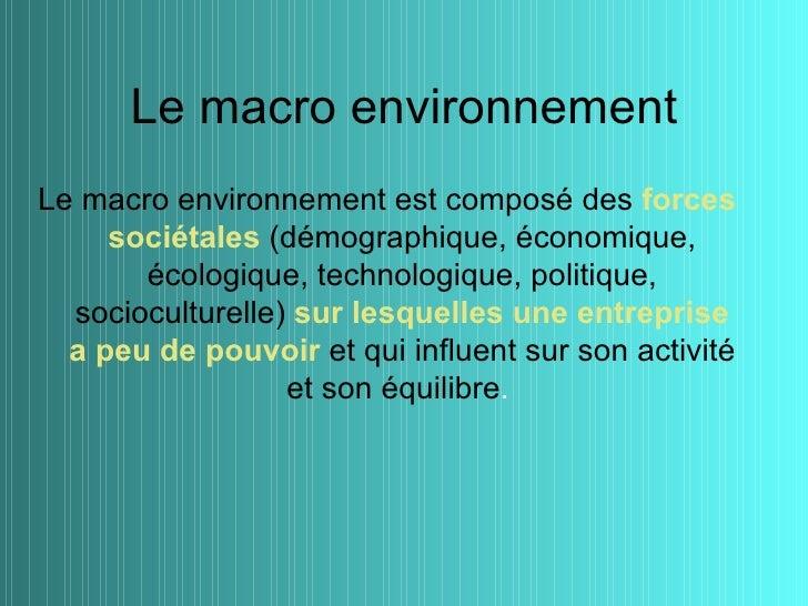 Le macro environnementLe macro environnement est composé des forces     sociétales (démographique, économique,       écolo...