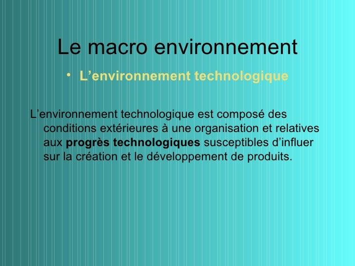 Le macro environnement       • L'environnement technologiqueL'environnement technologique est composé des   conditions ext...